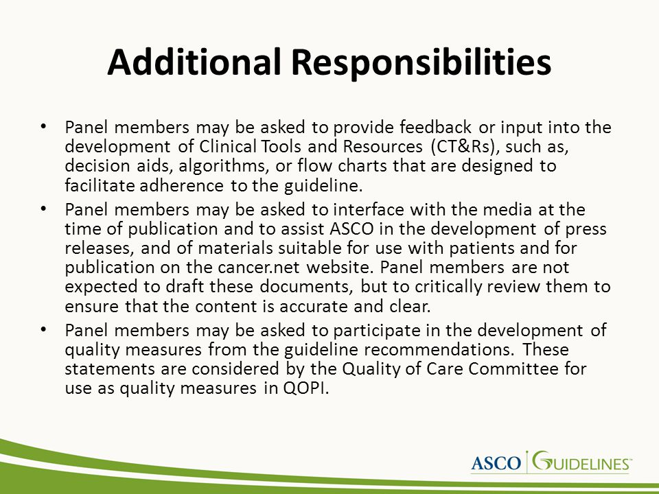 Additional Responsibilities Panel members may be asked to provide feedback or input into the development of Clinical Tools and Resources (CT&Rs), such as, decision aids, algorithms, or flow charts that are designed to facilitate adherence to the guideline.