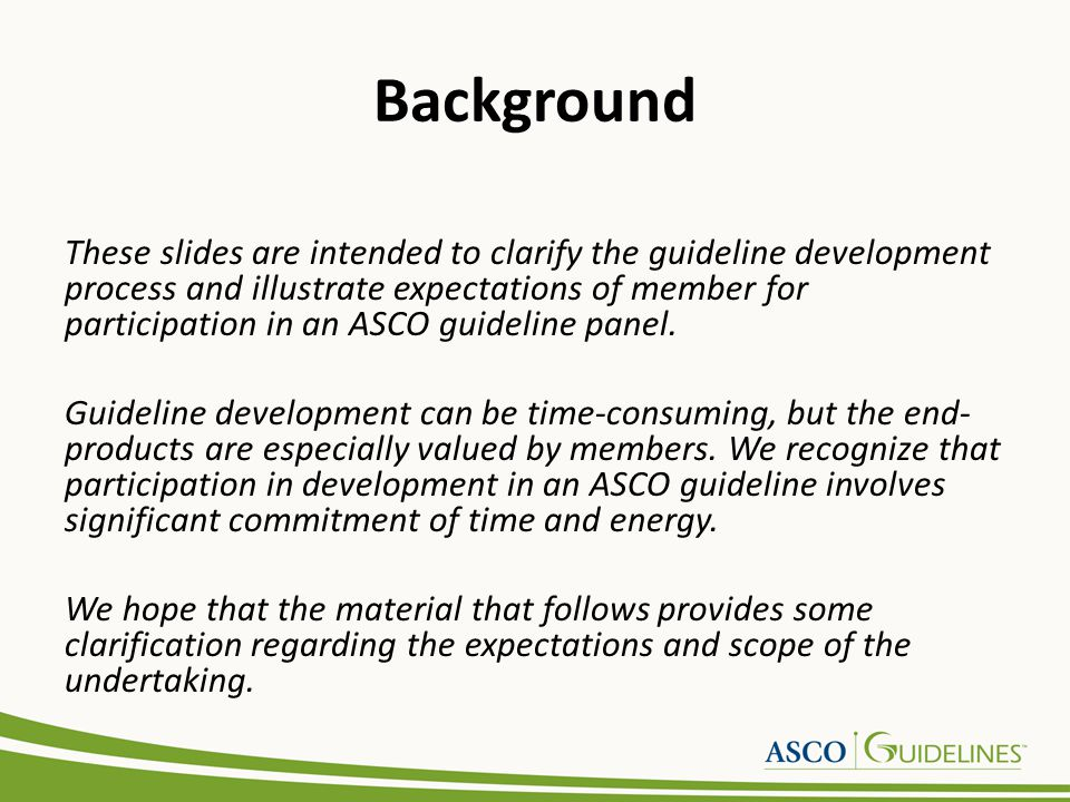 Background These slides are intended to clarify the guideline development process and illustrate expectations of member for participation in an ASCO guideline panel.