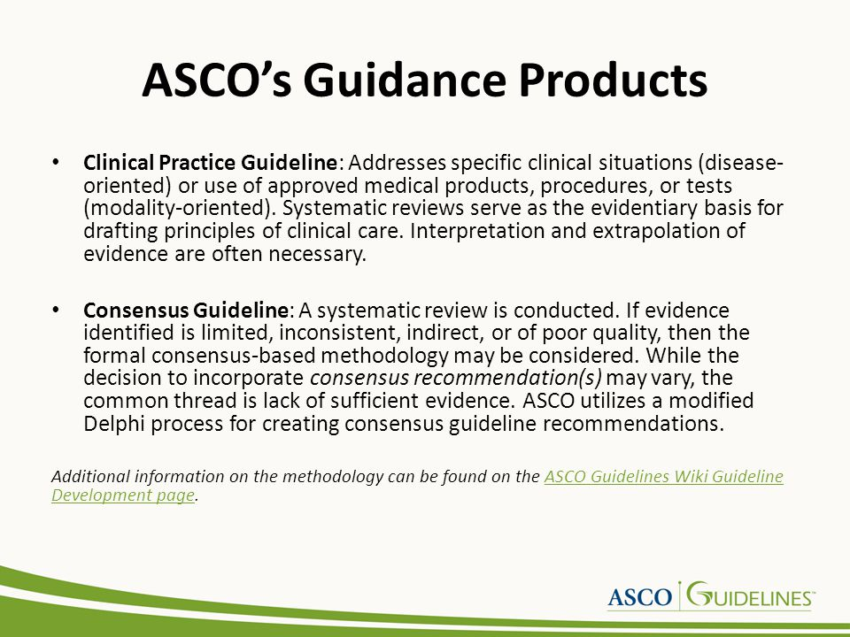 ASCOs Guidance Products Clinical Practice Guideline: Addresses specific clinical situations (disease- oriented) or use of approved medical products, procedures, or tests (modality-oriented).
