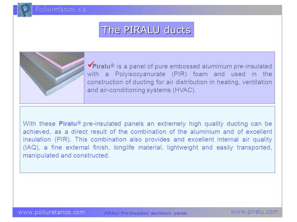 www.piralu.com PIRALU Pre-Insulated aluminium panels www.poliuretanos.com Poliuretanos, s.a. The PIRALU ducts Piralu ® is a panel of pure embossed alu