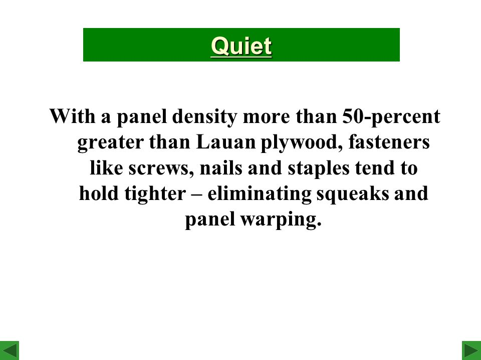 With a panel density more than 50-percent greater than Lauan plywood, fasteners like screws, nails and staples tend to hold tighter – eliminating squeaks and panel warping.