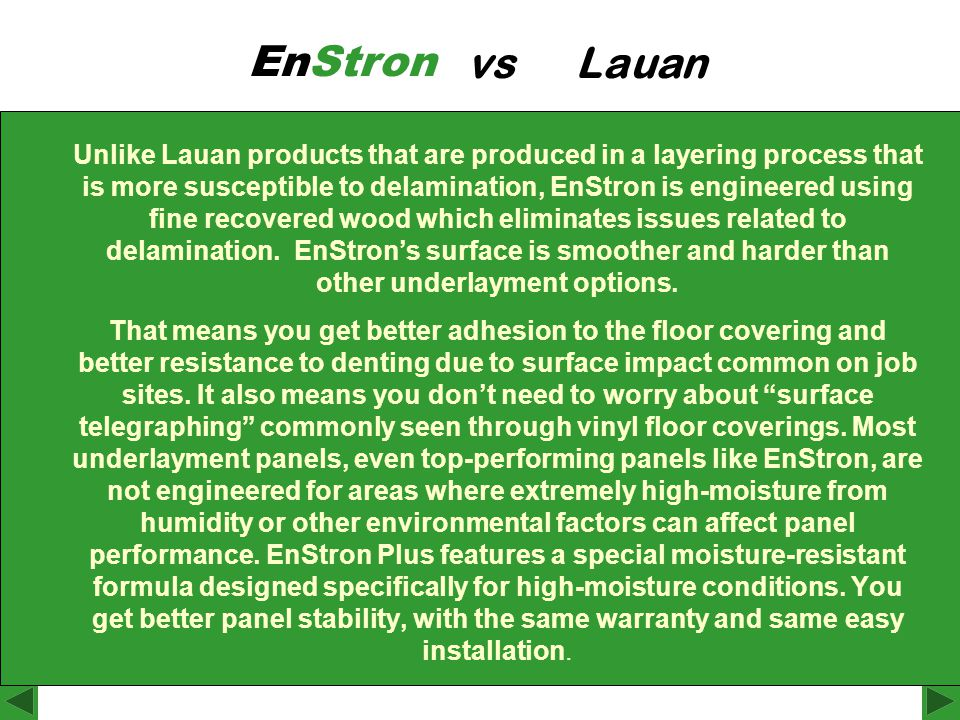 Unlike Lauan products that are produced in a layering process that is more susceptible to delamination, EnStron is engineered using fine recovered wood which eliminates issues related to delamination.