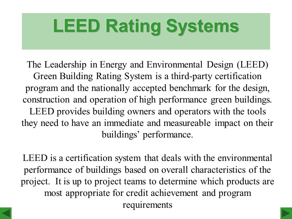The Leadership in Energy and Environmental Design (LEED) Green Building Rating System is a third-party certification program and the nationally accepted benchmark for the design, construction and operation of high performance green buildings.