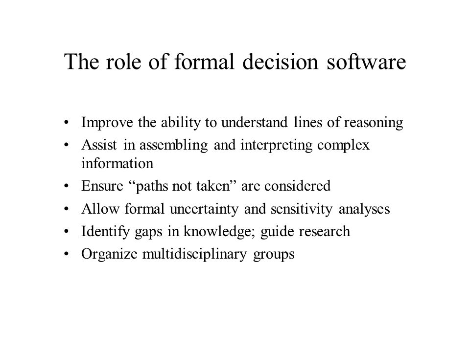 The role of formal decision software Improve the ability to understand lines of reasoning Assist in assembling and interpreting complex information Ensure paths not taken are considered Allow formal uncertainty and sensitivity analyses Identify gaps in knowledge; guide research Organize multidisciplinary groups