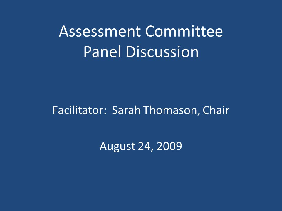 Assessment Committee Panel Discussion Facilitator: Sarah Thomason, Chair August 24, 2009