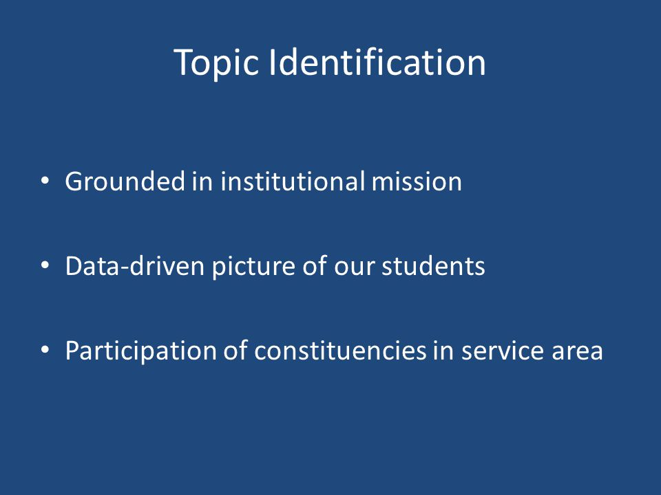 Topic Identification Grounded in institutional mission Data-driven picture of our students Participation of constituencies in service area