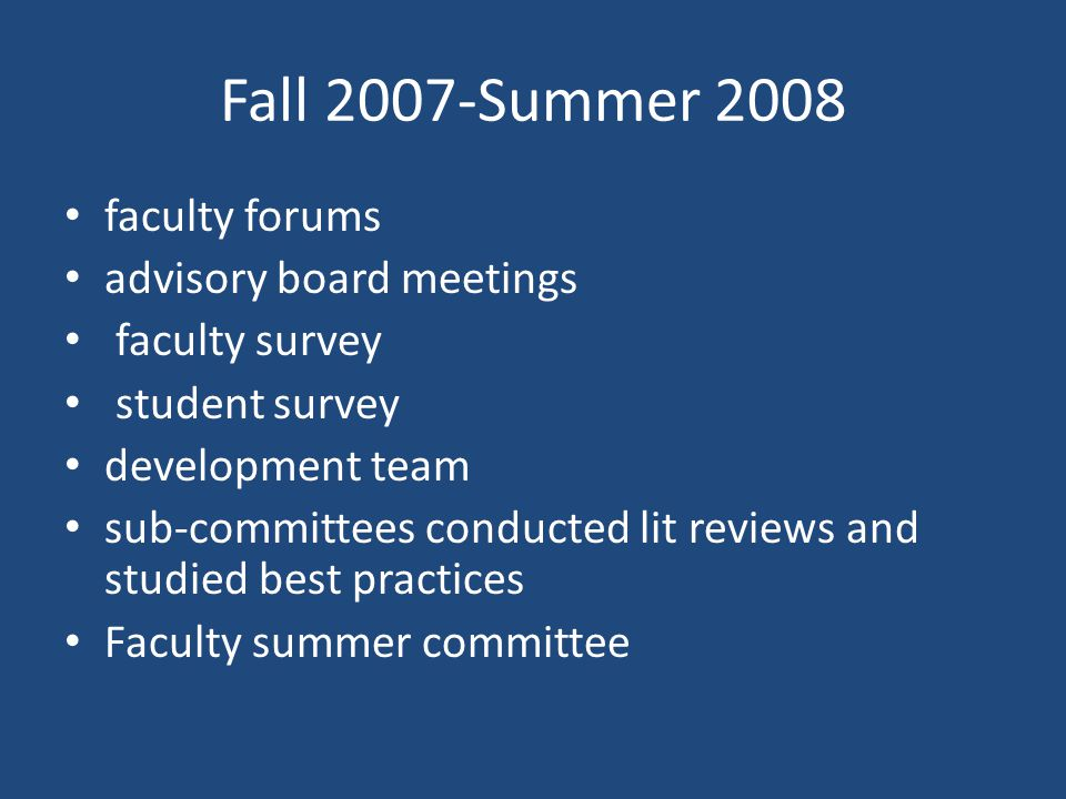 Fall 2007-Summer 2008 faculty forums advisory board meetings faculty survey student survey development team sub-committees conducted lit reviews and studied best practices Faculty summer committee