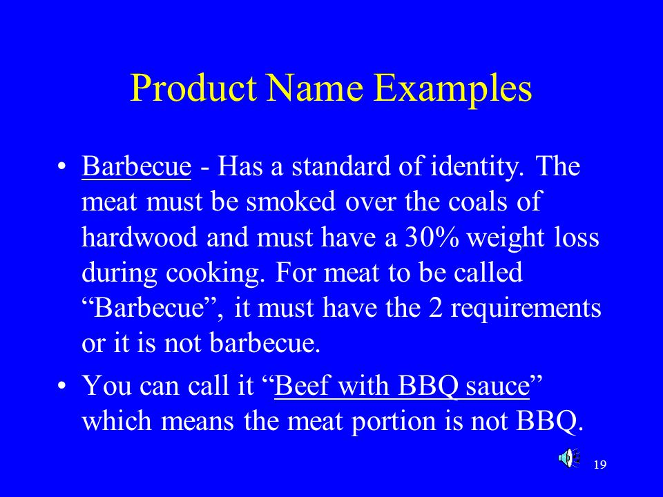 19 Product Name Examples Barbecue - Has a standard of identity. The meat must be smoked over the coals of hardwood and must have a 30% weight loss dur