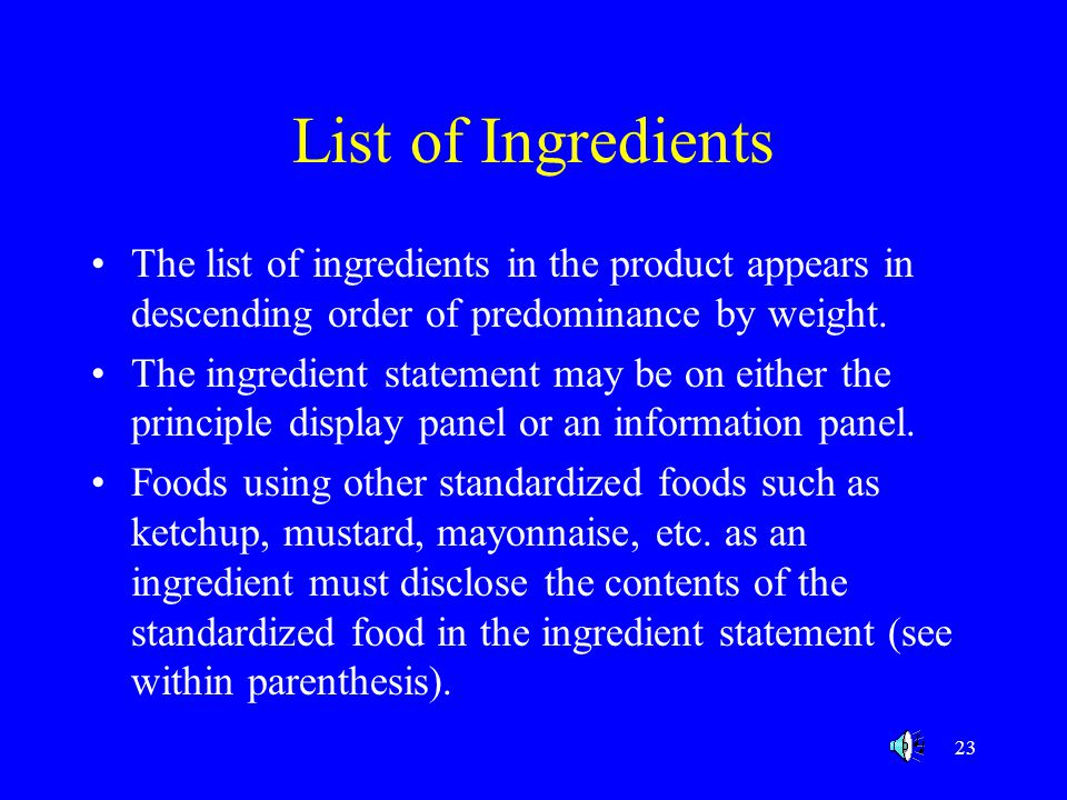 23 List of Ingredients The list of ingredients in the product appears in descending order of predominance by weight. The ingredient statement may be o