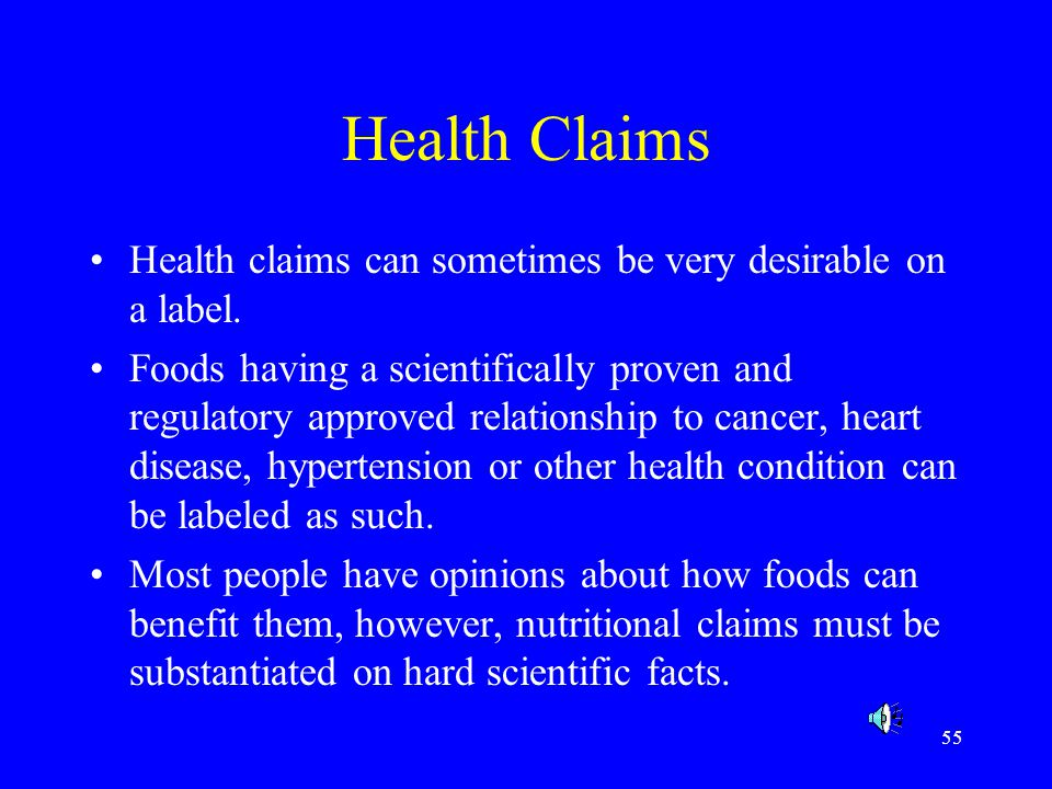 55 Health Claims Health claims can sometimes be very desirable on a label. Foods having a scientifically proven and regulatory approved relationship t