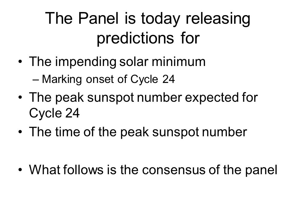 The Panel is today releasing predictions for The impending solar minimum –Marking onset of Cycle 24 The peak sunspot number expected for Cycle 24 The time of the peak sunspot number What follows is the consensus of the panel