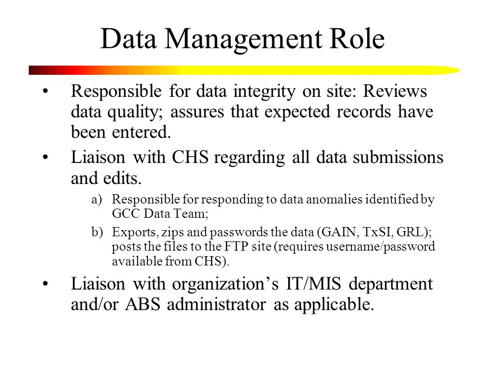 Data Management Role Responsible for data integrity on site: Reviews data quality; assures that expected records have been entered. Liaison with CHS r
