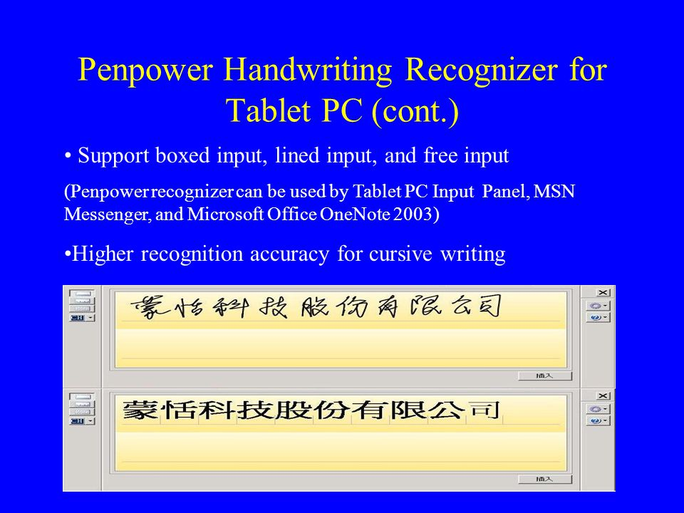 Penpower Handwriting Recognizer for Tablet PC (cont.) Support boxed input, lined input, and free input (Penpower recognizer can be used by Tablet PC Input Panel, MSN Messenger, and Microsoft Office OneNote 2003) Higher recognition accuracy for cursive writing