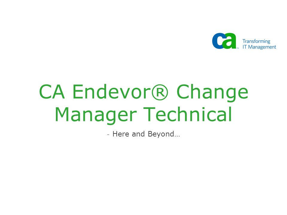 CA Endevor® Change Manager Technical - Here and Beyond…