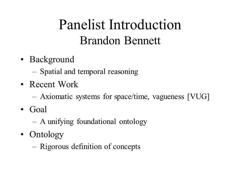 Panelist Introduction Brandon Bennett Background –Spatial and temporal reasoning Recent Work –Axiomatic systems for space/time, vagueness [VUG] Goal –A unifying foundational ontology Ontology –Rigorous definition of concepts