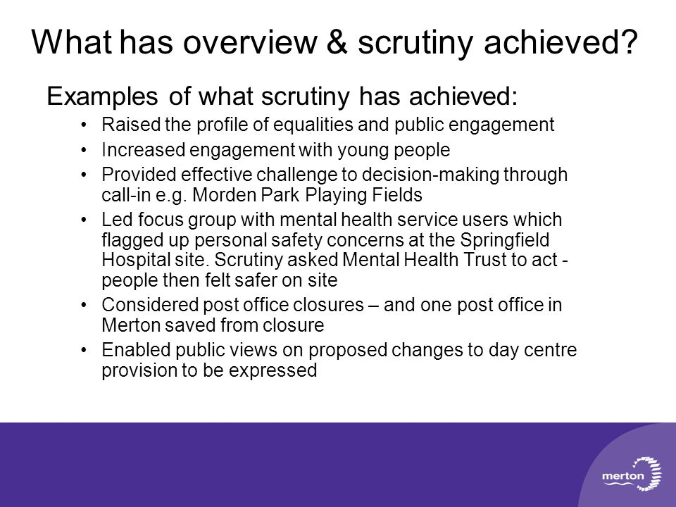 What has overview & scrutiny achieved? Examples of what scrutiny has achieved: Raised the profile of equalities and public engagement Increased engage