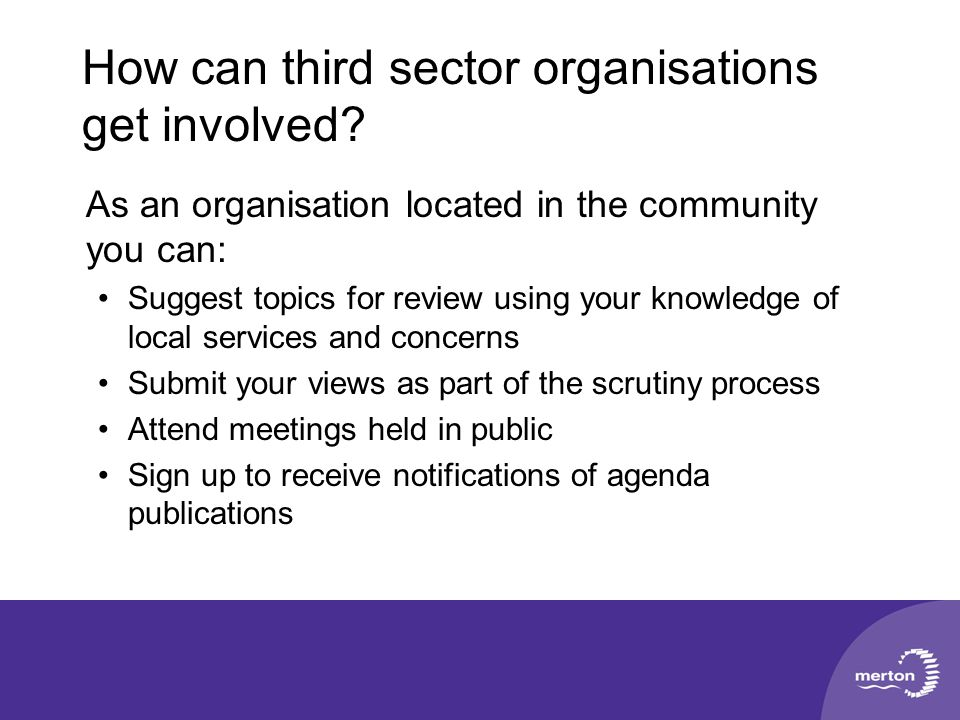 How can third sector organisations get involved? As an organisation located in the community you can: Suggest topics for review using your knowledge o