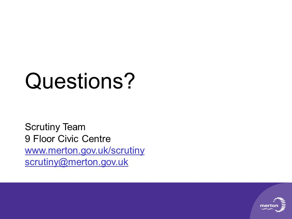 Questions? Scrutiny Team 9 Floor Civic Centre www.merton.gov.uk/scrutiny scrutiny@merton.gov.uk