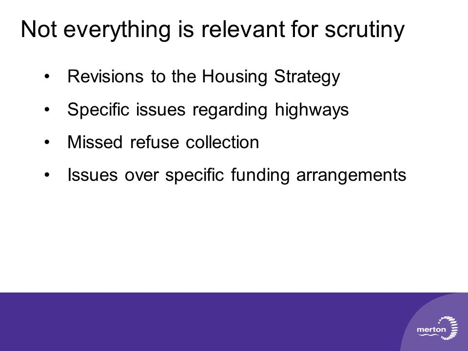 Not everything is relevant for scrutiny Revisions to the Housing Strategy Specific issues regarding highways Missed refuse collection Issues over specific funding arrangements