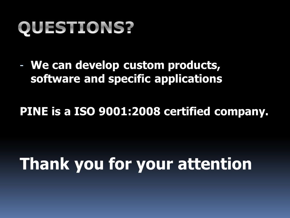 - We can develop custom products, software and specific applications PINE is a ISO 9001:2008 certified company.