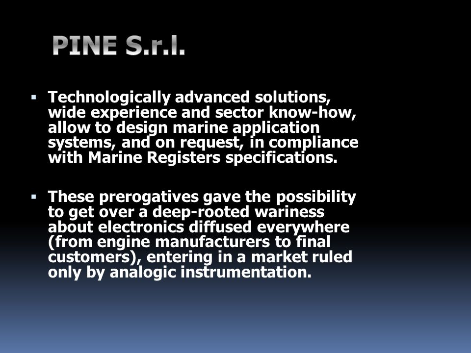 Technologically advanced solutions, wide experience and sector know-how, allow to design marine application systems, and on request, in compliance with Marine Registers specifications.