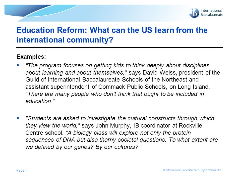 © International Baccalaureate Organization 2007 Education Reform: What can the US learn from the international community? Examples: The program focuse