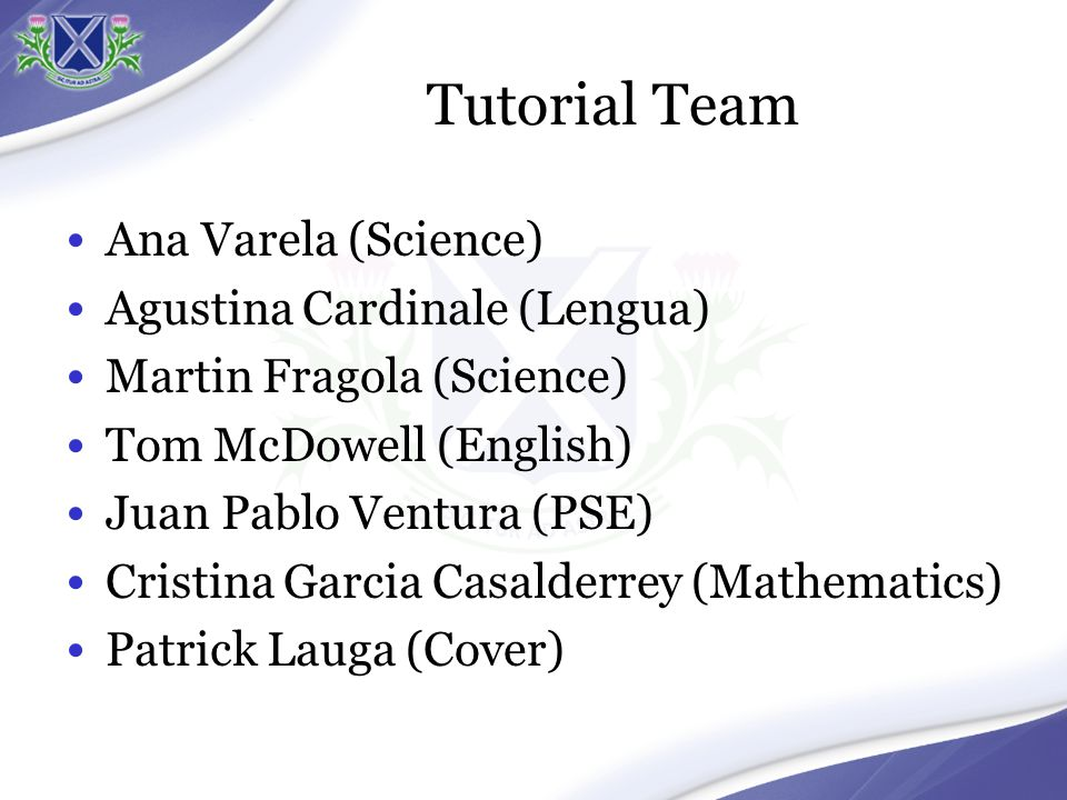 Tutorial Team Ana Varela (Science) Agustina Cardinale (Lengua) Martin Fragola (Science) Tom McDowell (English) Juan Pablo Ventura (PSE) Cristina Garcia Casalderrey (Mathematics) Patrick Lauga (Cover)