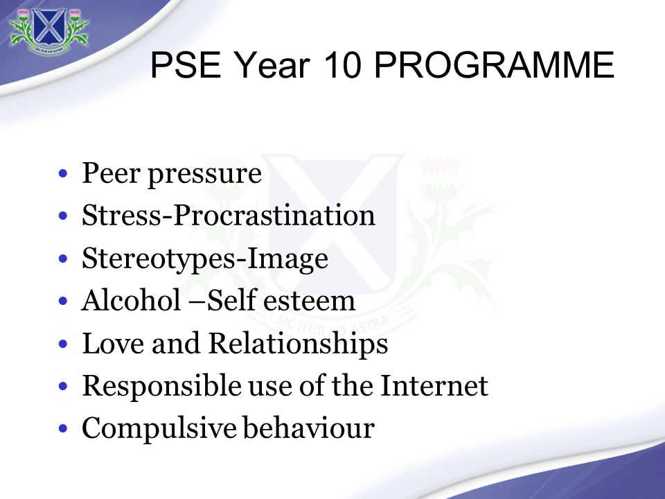 PSE Year 10 PROGRAMME Peer pressure Stress-Procrastination Stereotypes-Image Alcohol –Self esteem Love and Relationships Responsible use of the Internet Compulsive behaviour