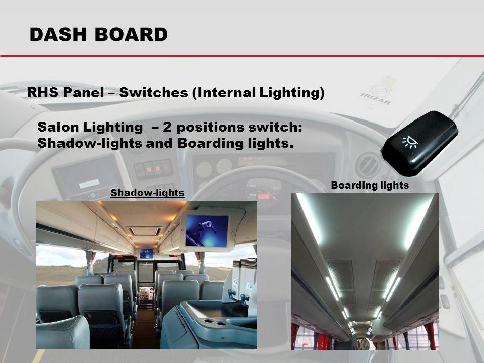Salon Lighting – 2 positions switch: Shadow-lights and Boarding lights. Shadow-lights Boarding lights DASH BOARD RHS Panel – Switches (Internal Lighti