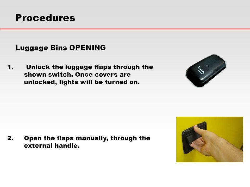 Procedures Luggage Bins OPENING 1. Unlock the luggage flaps through the shown switch. Once covers are unlocked, lights will be turned on. 2.Open the f