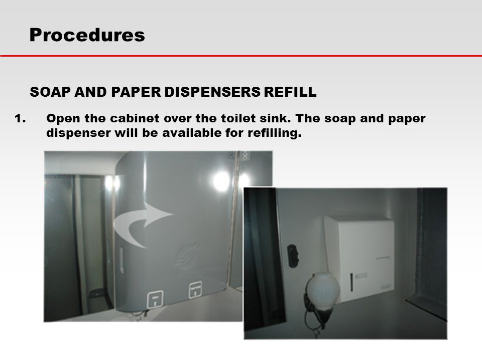 1.Open the cabinet over the toilet sink. The soap and paper dispenser will be available for refilling. Procedures SOAP AND PAPER DISPENSERS REFILL