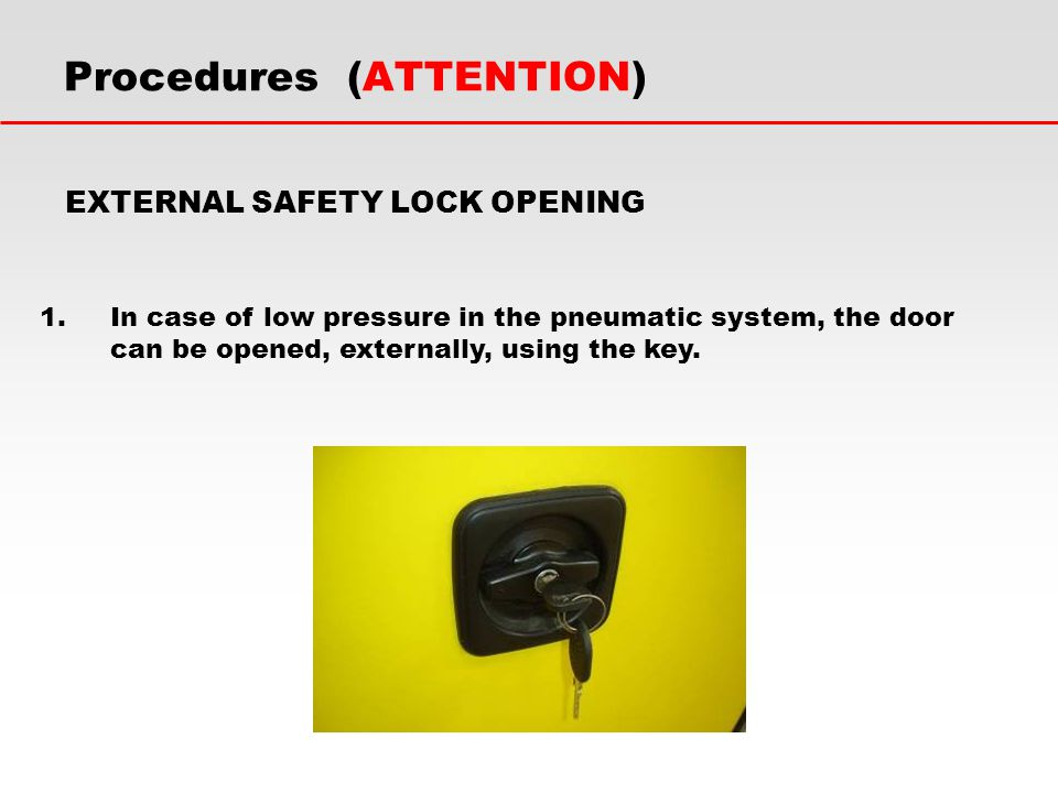 EXTERNAL SAFETY LOCK OPENING 1.In case of low pressure in the pneumatic system, the door can be opened, externally, using the key. Procedures (ATTENTI