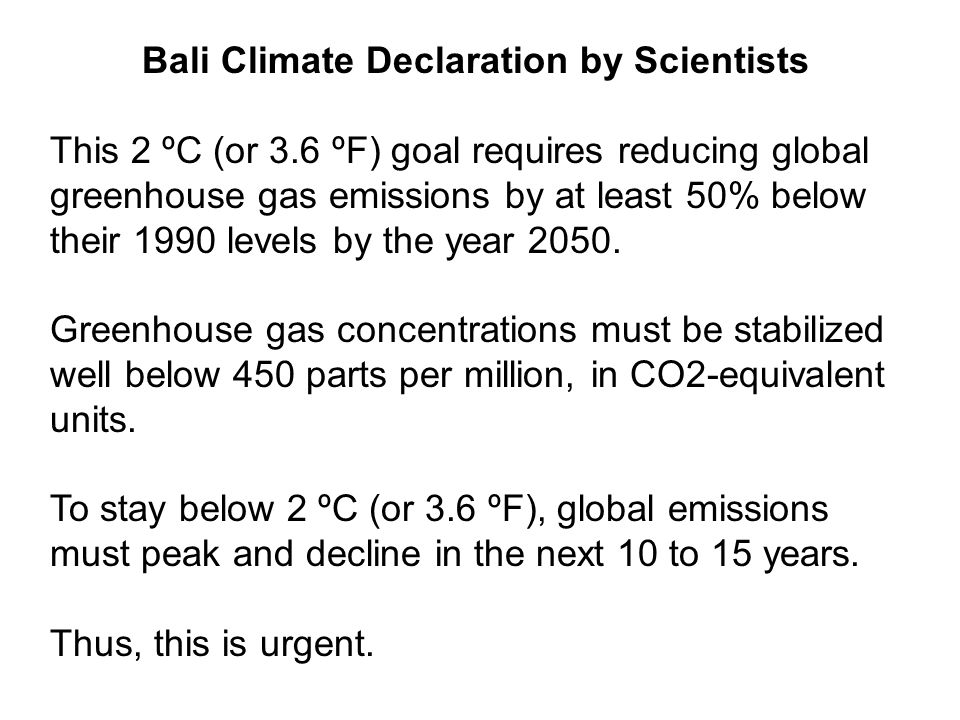 Bali Climate Declaration by Scientists This 2 ºC (or 3.6 ºF) goal requires reducing global greenhouse gas emissions by at least 50% below their 1990 levels by the year 2050.
