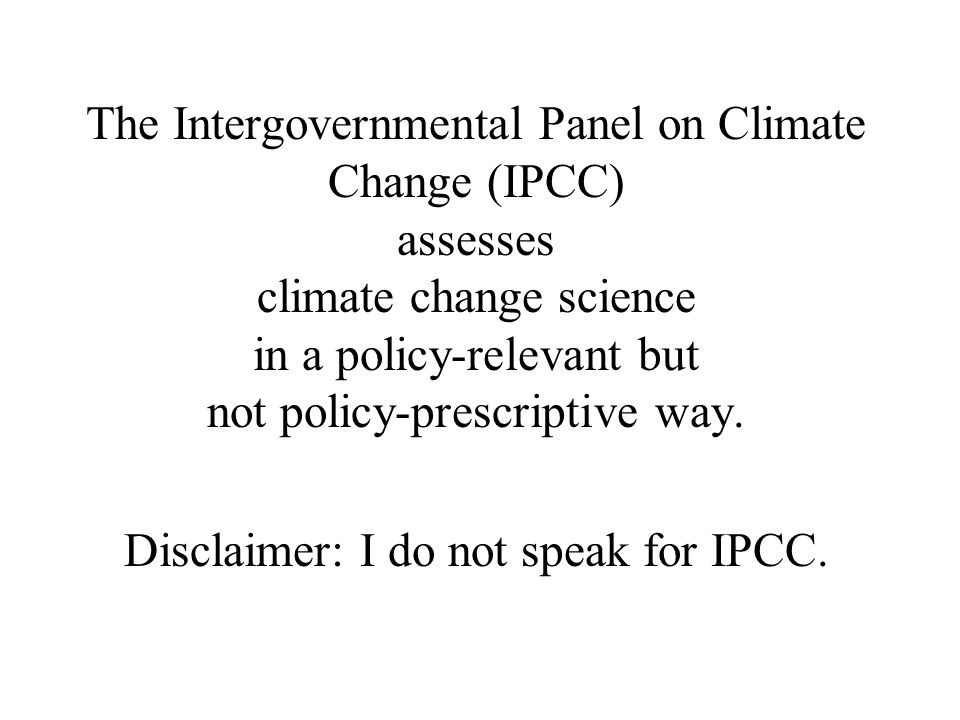 The Intergovernmental Panel on Climate Change (IPCC) assesses climate change science in a policy-relevant but not policy-prescriptive way.