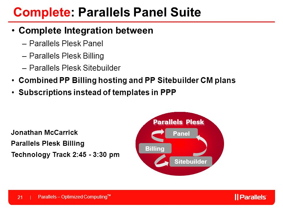Parallels – Optimized Computing TM 21 Complete: Parallels Panel Suite Complete Integration between –Parallels Plesk Panel –Parallels Plesk Billing –Parallels Plesk Sitebuilder Combined PP Billing hosting and PP Sitebuilder CM plans Subscriptions instead of templates in PPP Parallels Plesk Panel Billing Sitebuilder Jonathan McCarrick Parallels Plesk Billing Technology Track 2:45 - 3:30 pm