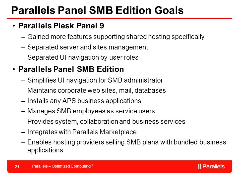 Parallels – Optimized Computing TM 24 Parallels Panel SMB Edition Goals Parallels Plesk Panel 9 –Gained more features supporting shared hosting specif