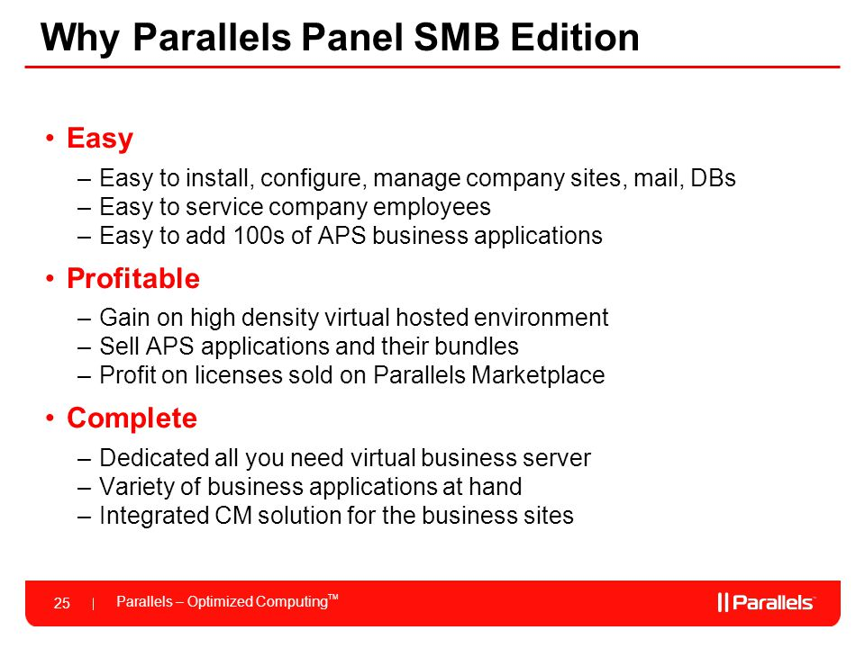 Parallels – Optimized Computing TM 25 Why Parallels Panel SMB Edition Easy –Easy to install, configure, manage company sites, mail, DBs –Easy to servi