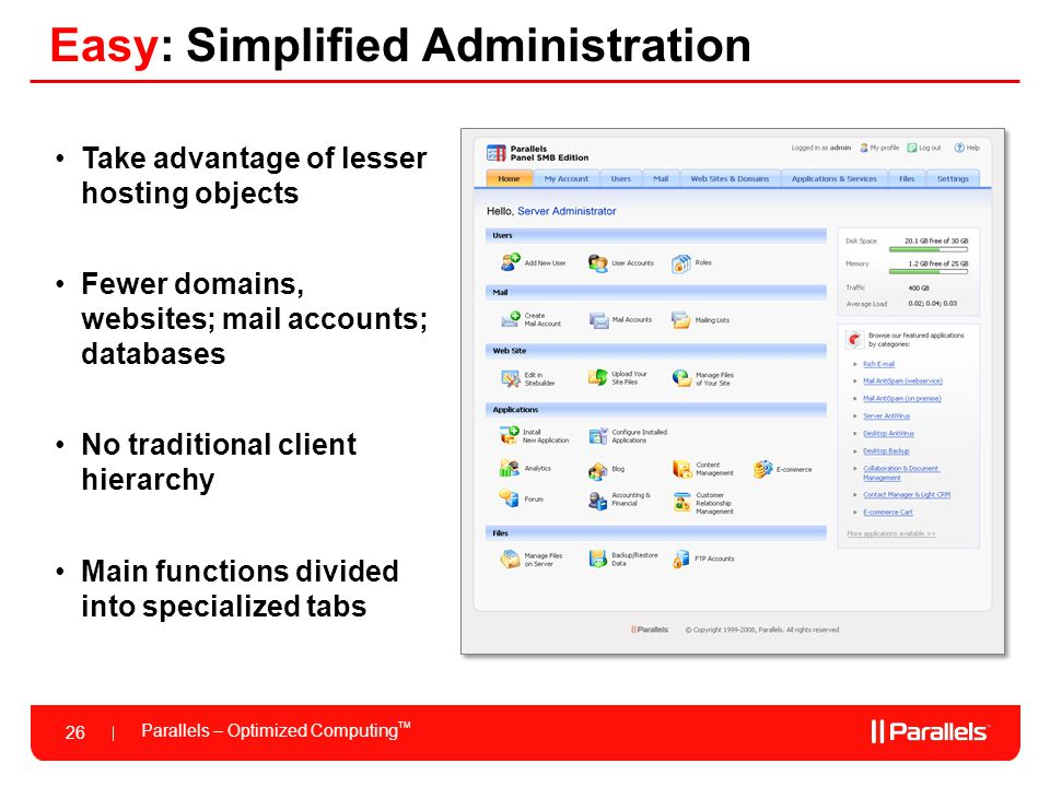 Parallels – Optimized Computing TM 26 Easy: Simplified Administration Take advantage of lesser hosting objects Fewer domains, websites; mail accounts;