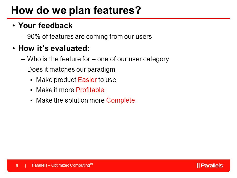 Parallels – Optimized Computing TM 6 How do we plan features? Your feedback –90% of features are coming from our users How its evaluated: –Who is the