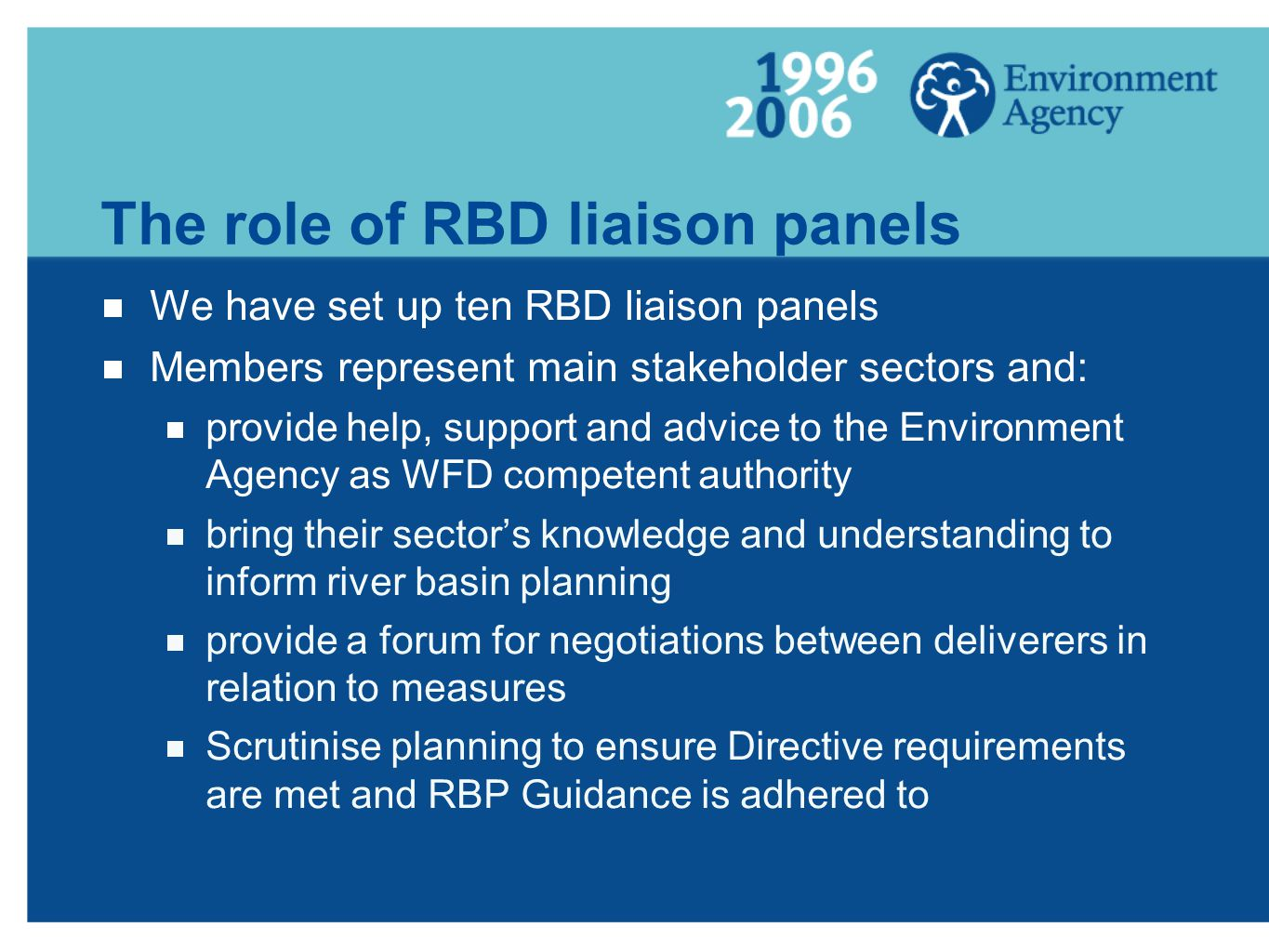 The role of RBD liaison panels We have set up ten RBD liaison panels Members represent main stakeholder sectors and: provide help, support and advice to the Environment Agency as WFD competent authority bring their sectors knowledge and understanding to inform river basin planning provide a forum for negotiations between deliverers in relation to measures Scrutinise planning to ensure Directive requirements are met and RBP Guidance is adhered to