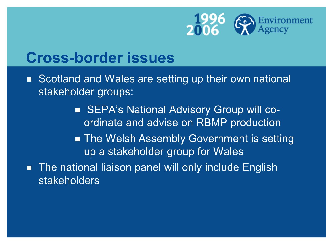 Cross-border issues Scotland and Wales are setting up their own national stakeholder groups: SEPAs National Advisory Group will co- ordinate and advise on RBMP production The Welsh Assembly Government is setting up a stakeholder group for Wales The national liaison panel will only include English stakeholders