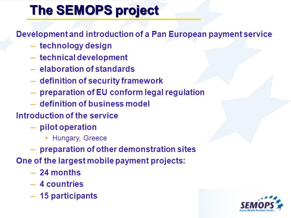 3 The SEMOPS project Development and introduction of a Pan European payment service – technology design – technical development – elaboration of standards – definition of security framework – preparation of EU conform legal regulation – definition of business model Introduction of the service – pilot operation Hungary, Greece – preparation of other demonstration sites One of the largest mobile payment projects: – 24 months – 4 countries – 15 participants