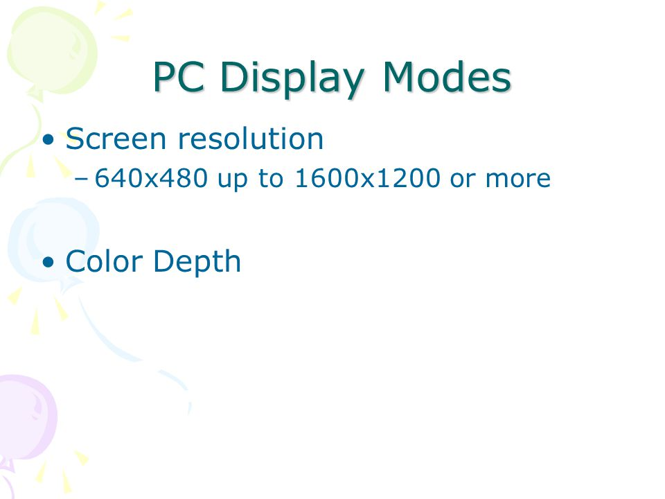 PC Display Modes Screen resolution –640x480 up to 1600x1200 or more Color Depth