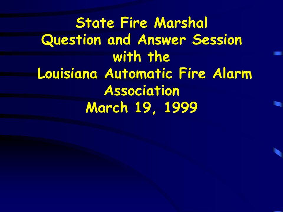 State Fire Marshal Question and Answer Session with the Louisiana Automatic Fire Alarm Association March 19, 1999
