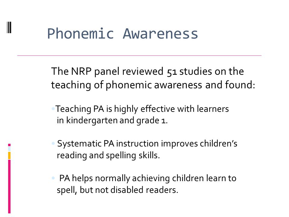Phonemic Awareness The NRP panel reviewed 51 studies on the teaching of phonemic awareness and found: Teaching PA is highly effective with learners in kindergarten and grade 1.
