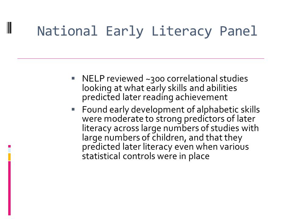 National Early Literacy Panel NELP reviewed ~300 correlational studies looking at what early skills and abilities predicted later reading achievement Found early development of alphabetic skills were moderate to strong predictors of later literacy across large numbers of studies with large numbers of children, and that they predicted later literacy even when various statistical controls were in place