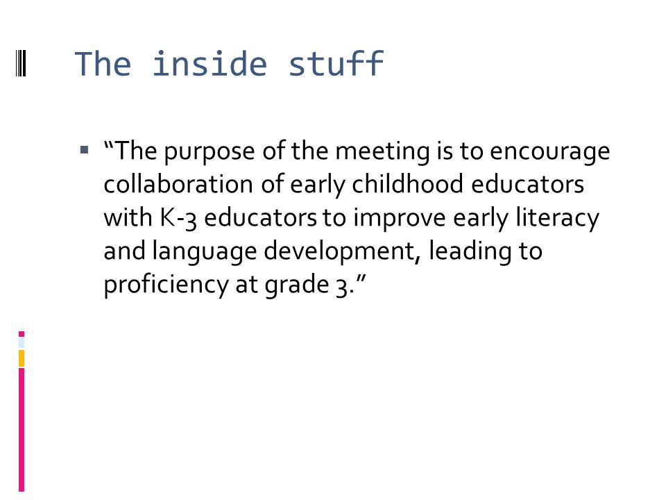 The inside stuff The purpose of the meeting is to encourage collaboration of early childhood educators with K-3 educators to improve early literacy and language development, leading to proficiency at grade 3.