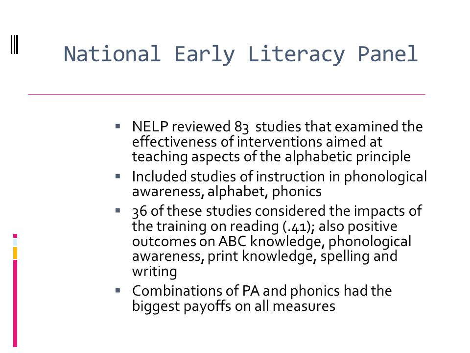 National Early Literacy Panel NELP reviewed 83 studies that examined the effectiveness of interventions aimed at teaching aspects of the alphabetic principle Included studies of instruction in phonological awareness, alphabet, phonics 36 of these studies considered the impacts of the training on reading (.41); also positive outcomes on ABC knowledge, phonological awareness, print knowledge, spelling and writing Combinations of PA and phonics had the biggest payoffs on all measures