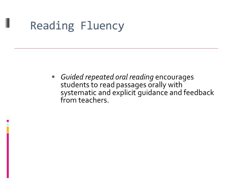 Reading Fluency Guided repeated oral reading encourages students to read passages orally with systematic and explicit guidance and feedback from teachers.