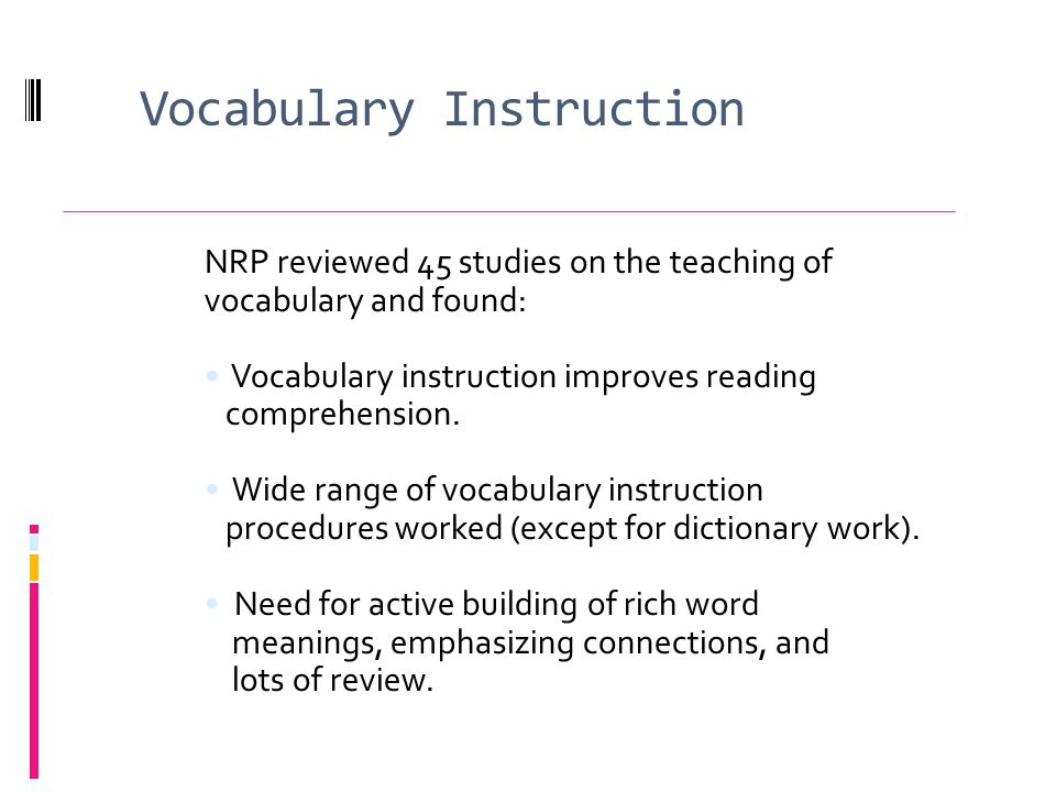 Vocabulary Instruction NRP reviewed 45 studies on the teaching of vocabulary and found: Vocabulary instruction improves reading comprehension.